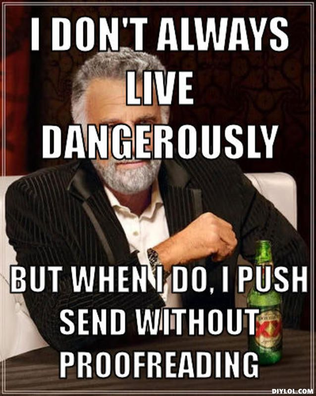 I don't always live dangerously But when I do, I push send without proofreading