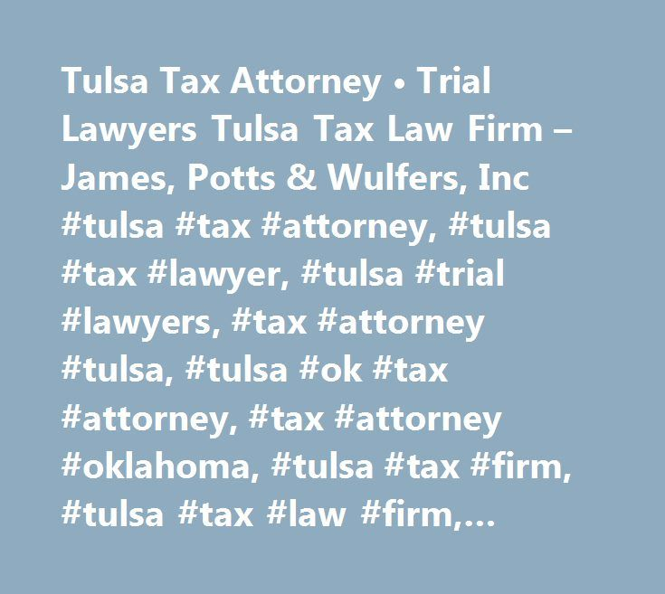 Tulsa Tax Attorney • Trial Lawyers Tulsa Tax Law Firm – James, Potts & Wulfers, Inc #tulsa #tax #attorney, #tulsa #tax #lawyer, #tulsa #trial #lawyers, #tax #attorney #tulsa, #tulsa #ok #tax #attorney, #tax #attorney #oklahoma, #tulsa #tax #firm, #tulsa #tax #law #firm, #tulsa #tax #attorney…