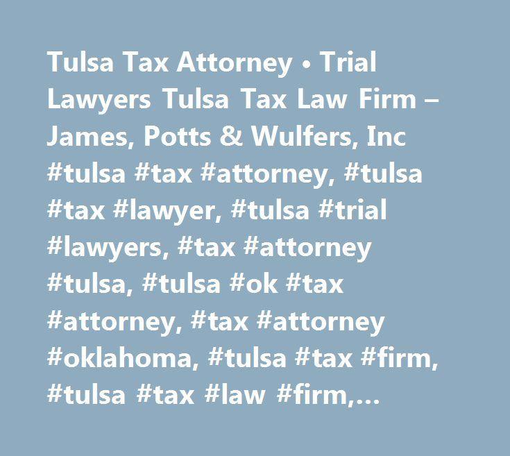 Tulsa Tax Attorney • Trial Lawyers Tulsa Tax Law Firm – James, Potts & Wulfers, Inc #tulsa #tax #attorney, #tulsa #tax #lawyer, #tulsa #trial #lawyers, #tax #attorney #tulsa, #tulsa #ok #tax #attorney, #tax #attorney #oklahoma, #tulsa #tax #firm, #tulsa #tax #law #firm, #tulsa #tax #attorney…