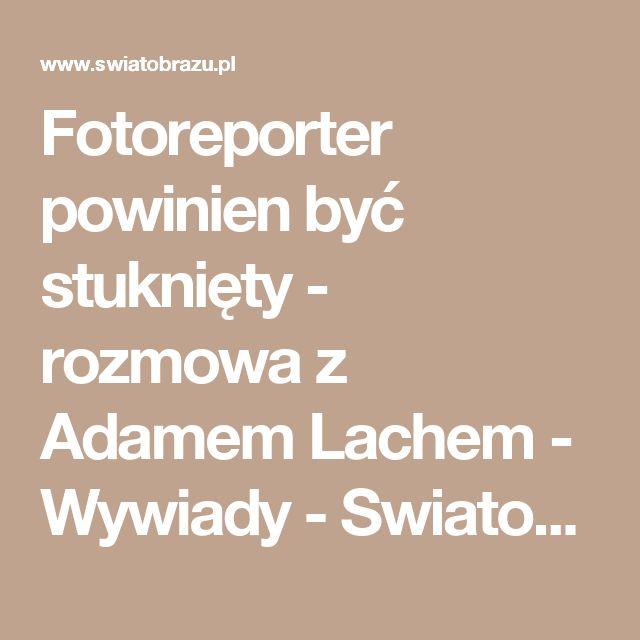 Fotoreporter powinien być stuknięty - rozmowa z Adamem Lachem - Wywiady - Swiatobrazu.pl