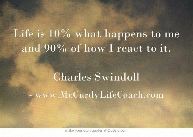 www.McCurdyLifeCoach.com Life is 10% what happens to me and 90% of how I react to it. Charles Swindoll