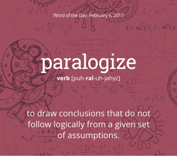 paralogize (v.) to draw conclusions that do not follow logically from a given set of assumptions.