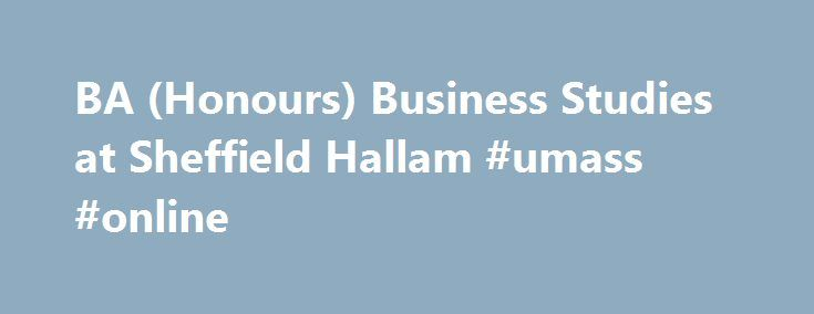 BA (Honours) Business Studies at Sheffield Hallam #umass #online http://degree.remmont.com/ba-honours-business-studies-at-sheffield-hallam-umass-online/  #business studies degree # BA (Honours) Business Studies Course description What you study On this course you develop the skills to succeed in the business world, and gain the confidence and qualities that employers really want. No two students have…