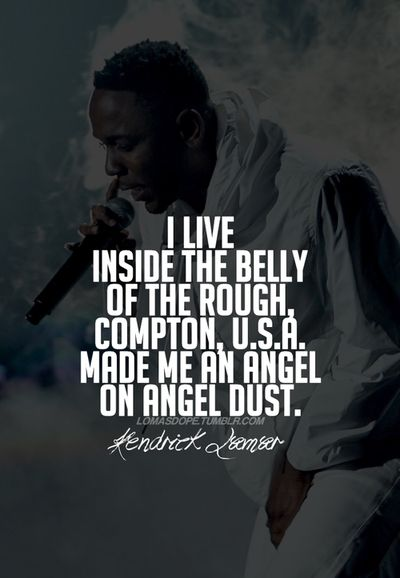 I live inside the belly of the rough, compton usa made me and angel on angel dust. - Kendrick Lamar