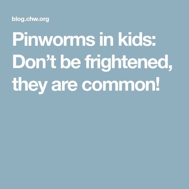 Pinworms in kids: Don't be frightened, they are common!
