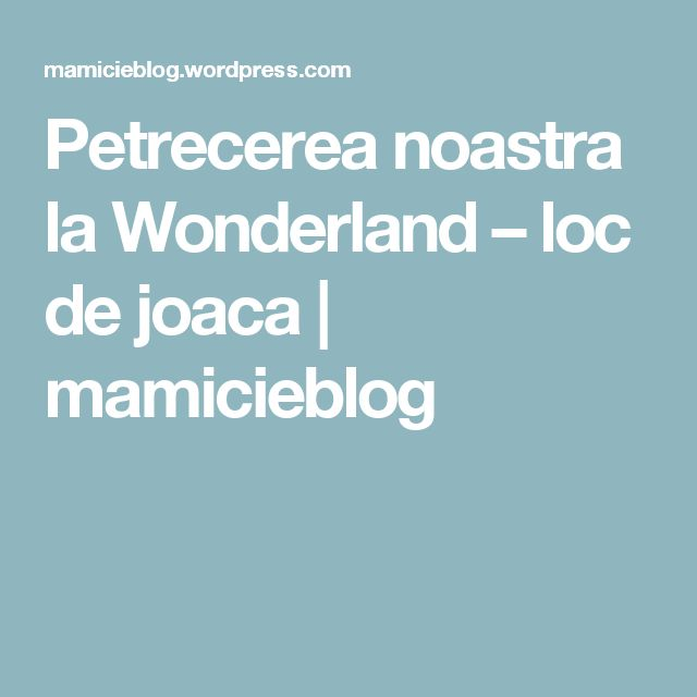 Petrecerea noastra la Wonderland – loc de joaca | mamicieblog