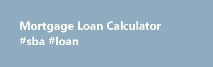 Mortgage Loan Calculator #sba #loan http://nef2.com/mortgage-loan-calculator-sba-loan/  #interest payment calculator # Mortgage Loan Calculator Calculate the mortgage amount based on your client's preferred monthly payment or enter the mortgage amount to determine the corresponding payments. Payments are made once per month or 12 payments per year (i.e. yearly mortgage payments divided by 12). Payments are made every 2 weeks for a total...