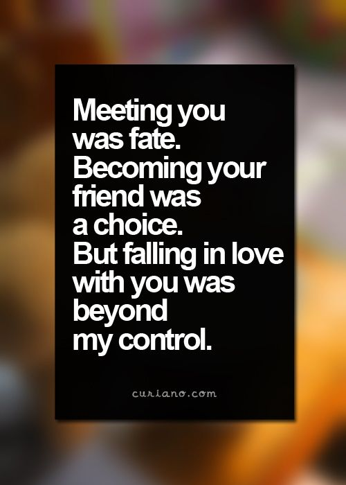 Meeting you was fate. Becoming your friend was a choice. Falling in love with you was beyond my control.