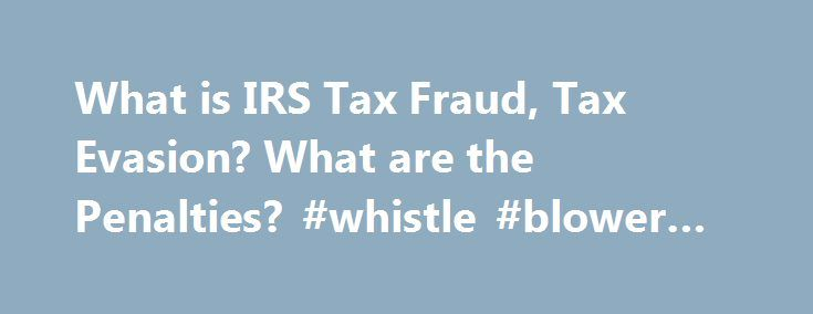 What is IRS Tax Fraud, Tax Evasion? What are the Penalties? #whistle #blower #lawyer http://nevada.remmont.com/what-is-irs-tax-fraud-tax-evasion-what-are-the-penalties-whistle-blower-lawyer/  # What is the difference between Tax Fraud and Tax Evasion? What is Tax Fraud? Before you can consider reporting tax fraud. it helps to understand what it is. Tax fraud is a general term which can trigger many different laws found in Title 26 (the Internal Revenue Code) and Title 18 of the United States…