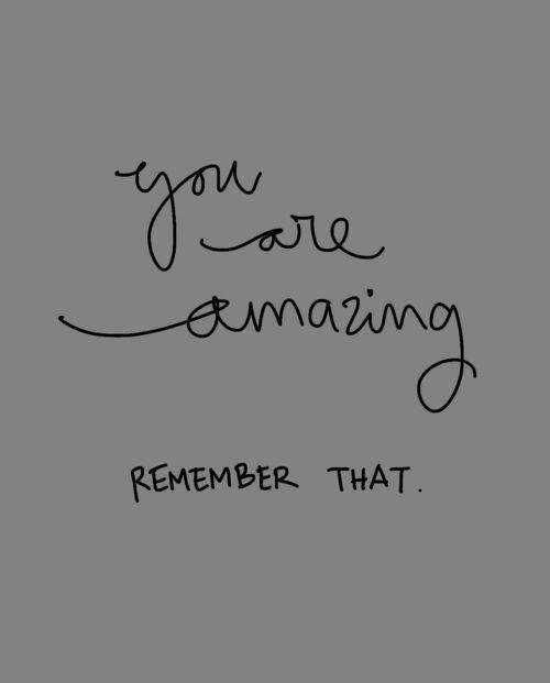 Tu eres increíble Recuerda eso.