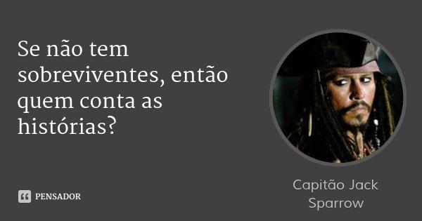 Se não tem sobreviventes, então quem conta as histórias? — Capitão Jack Sparrow