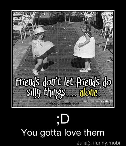 Friends Don't Let Friends Do Silly Things.... Alone