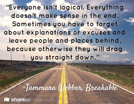 """""""Everyone isn't logical. Everything doesn't make sense in the end. Sometimes you have to forget about explanations or excuses and leave people and places behind, because otherwise they will drag you straight down.""""   / -Tammara Webber, Breakable"""