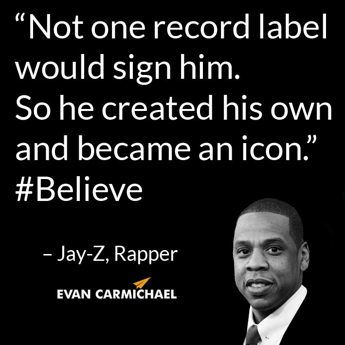 """""""Not one record label would sign him. So he created his own and became an icon."""" – Jay-Z #Believe       - http://www.evancarmichael.com/blog/2014/07/13/one-record-label-sign-created-became-icon-jay-z-believe/"""