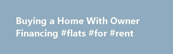 Buying a Home With Owner Financing #flats #for #rent http://property.nef2.com/buying-a-home-with-owner-financing-flats-for-rent/  Owner Financing in Real Estate Updated June 05, 2016 Asking a seller to give you owner financing to buy a home can be a tricky proposition. That s partly because if you ask the listing agent if the owner will carry some or all of the financing, the agent probably doesn t know. Why? The agent never asked. If you ask the seller directly, the seller is likely to say…