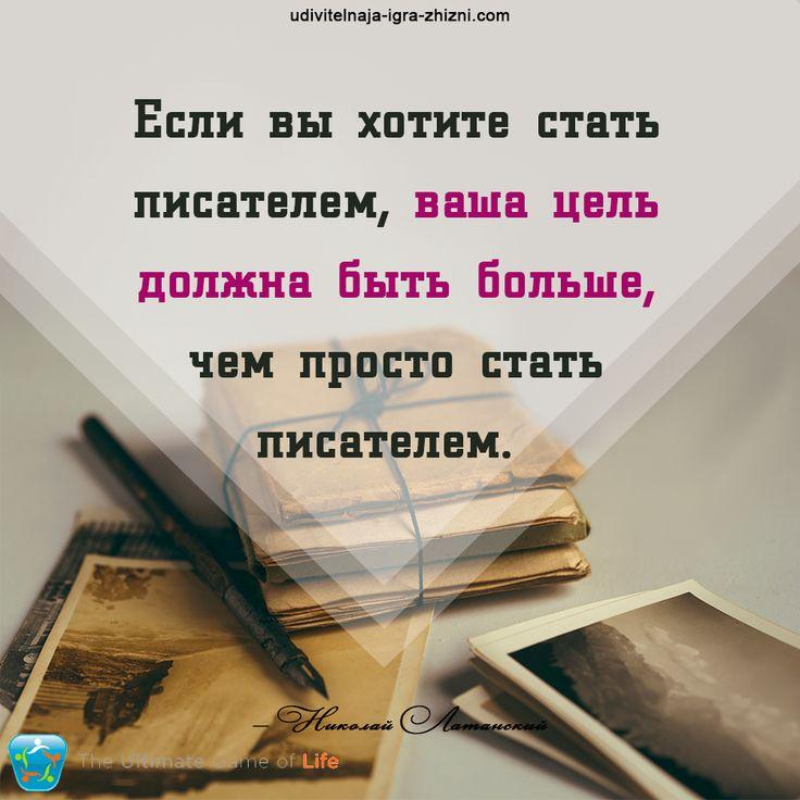 «Если вы хотите стать писателем, ваша цель должна быть больше, чем просто стать писателем» — Николай Латанский  УДИВИТЕЛЬНАЯ ИГРА ЖИЗНИ™  http://udivitelnaja-igra-zhizni.com