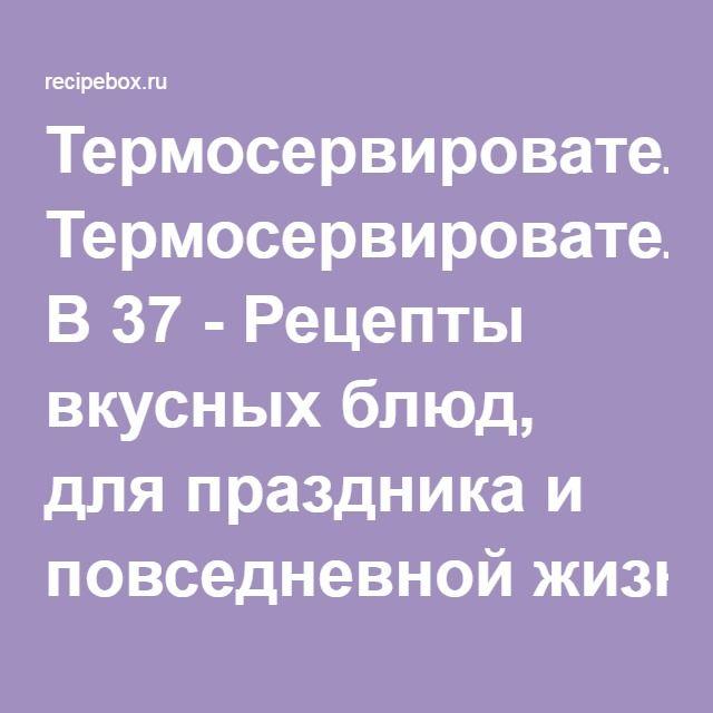 Термосервирователь B 37 - Рецепты вкусных блюд, для праздника и повседневной жизни