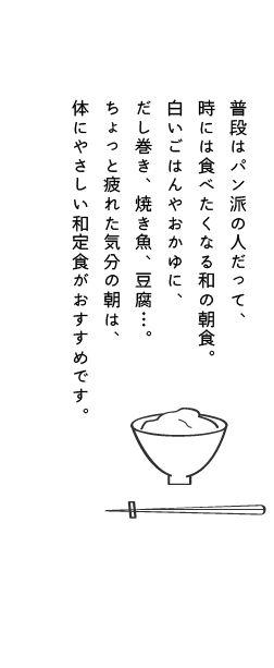 普段はパン派の人だって、時には食べたくなる和の朝食。白いごはんやおかゆに、だし巻き、焼き魚、豆腐…。ちょっと疲れた気分の朝は、体にやさしい和定食がおすすめです。
