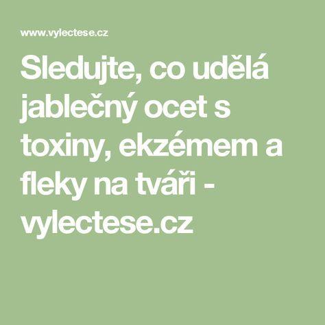 Sledujte, co udělá jablečný ocet s toxiny, ekzémem a fleky na tváři - vylectese.cz