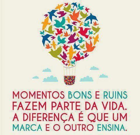 Momentos bons e ruins fazem parte da vida. A diferença é que um marca e o outro ensina.