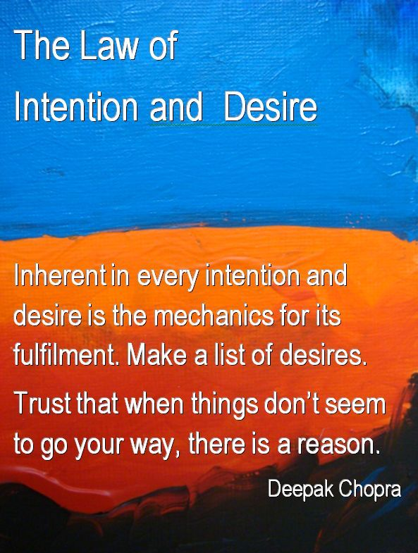 The Law of Intention and Desire These laws are the core of my spiritual belief system and the mantras that accompany them.