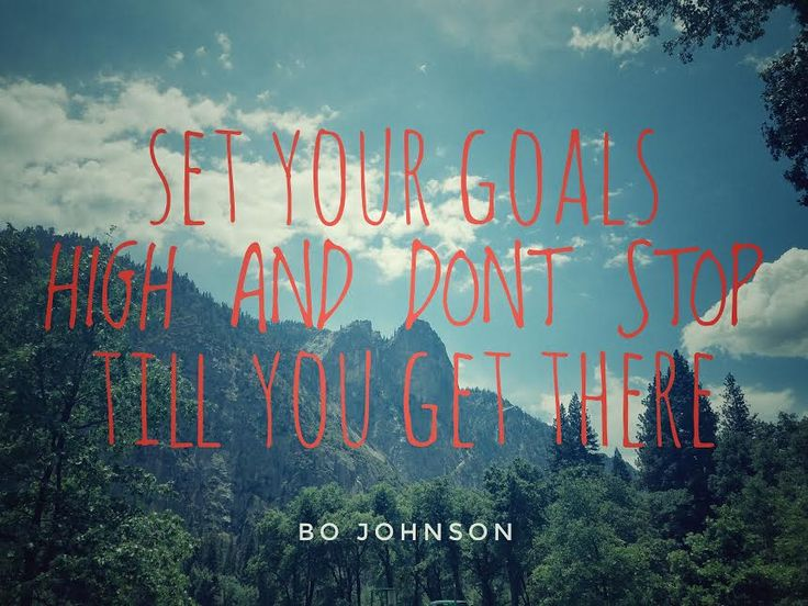 Set your goals high and don't stop till you get there. Bo Johnson