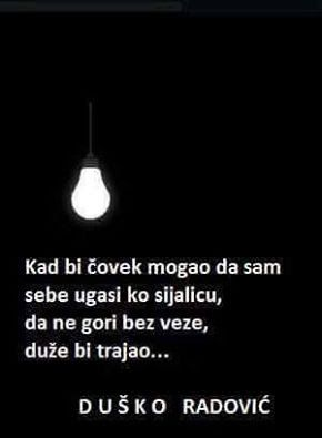 When a man could turn off himself as he could the electric bulb,not to glow apart he would last longer...D.Radović