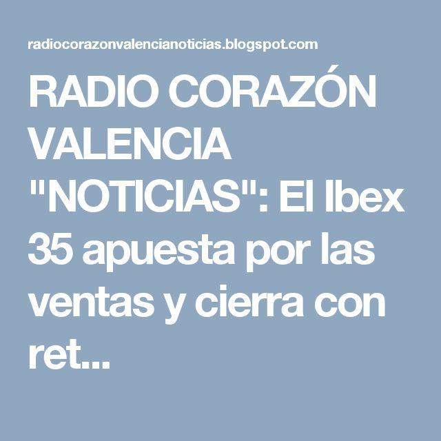"""RADIO CORAZÓN VALENCIA  """"NOTICIAS"""": El Ibex 35 apuesta por las ventas y cierra con ret..."""