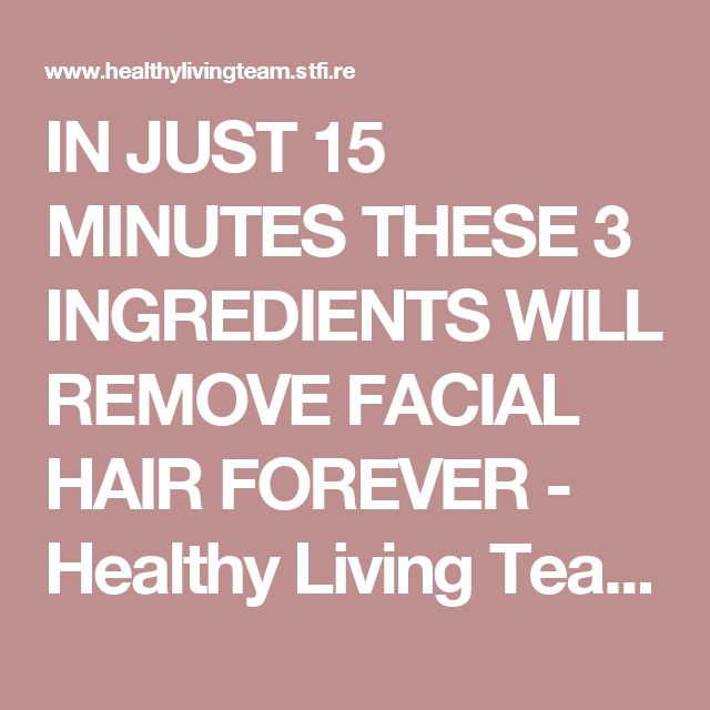 IN JUST 15 MINUTES THESE 3 INGREDIENTS WILL REMOVE FACIAL HAIR FOREVER - Healthy Living Team