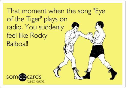 That moment when the song 'Eye of the Tiger' plays on radio. You suddenly feel like Rocky Balboa!!
