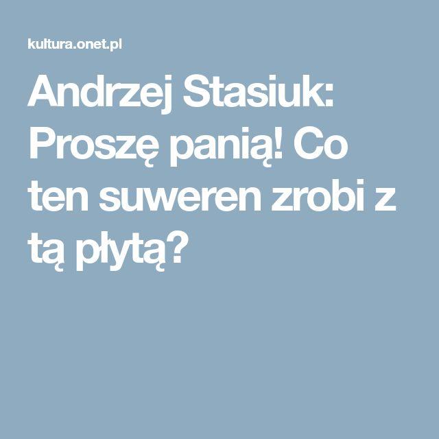 Andrzej Stasiuk: Proszę panią! Co ten suweren zrobi z tą płytą?