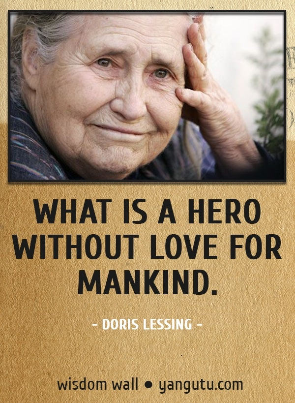 What is a hero without love for mankind, ~ Doris Lessing Wisdom Wall Quote #quotations, #citations, #sayings, https://facebook.com/apps/application.php?id=106186096099420