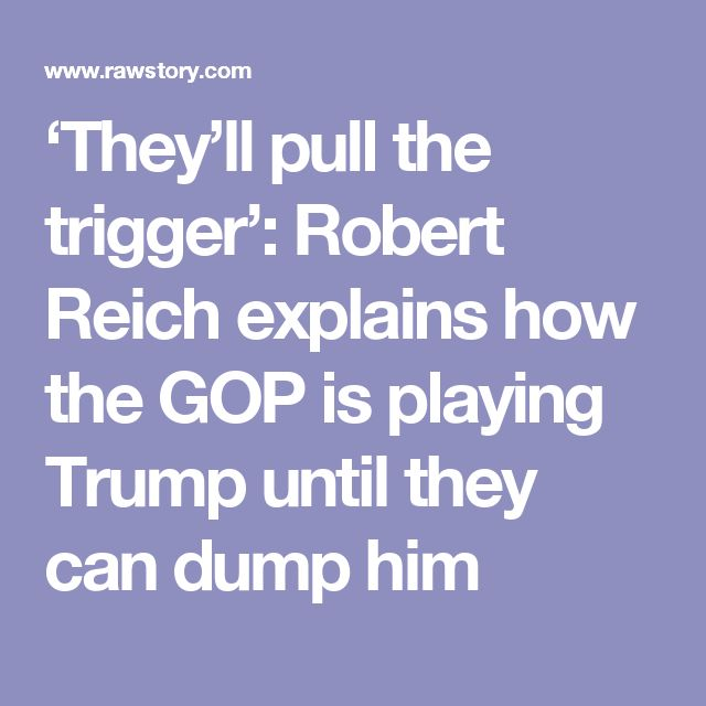 'They'll pull the trigger': Robert Reich explains how the GOP is playing Trump until they can dump him
