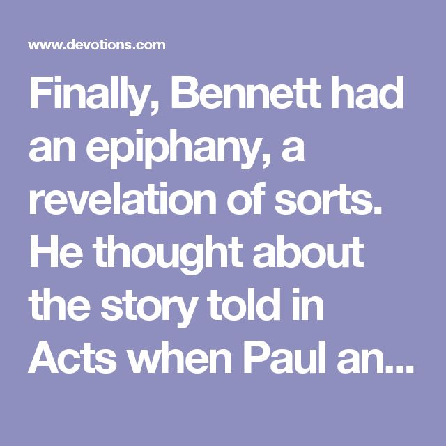 """Finally, Bennett had an epiphany, a revelation of sorts. He thought about the story told in Acts when Paul and Silas were in jail. """"They didn't despair,"""" he said. """"They sang…It became their weapon.""""    So Bennett began singing. """"One after another these old songs came to my memory and I sang them to my empty room. It wasn't a great performance, but it may have been the most powerful blessing I've received in my life.""""    Roger Bennett realized just how true God is to His Word. He really does…"""