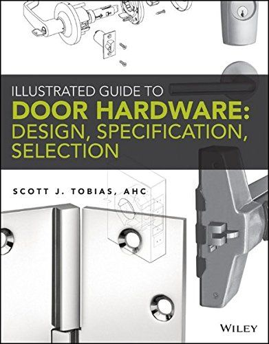 Illustrated Guide to Door Hardware: Design, Specification, Selection by Scott Tobias. Your one-stop, comprehensive guide to commercial doors and door hardware—from the brand you trust Illustrated Guide to Door Hardware: Design, Specification, Selection is the only book of its kind to compile all the relevant information regarding design, specifications, crafting, and reviewing shop drawings for door openings in one easy-to-access place. Content is presented consistently across chapters so...