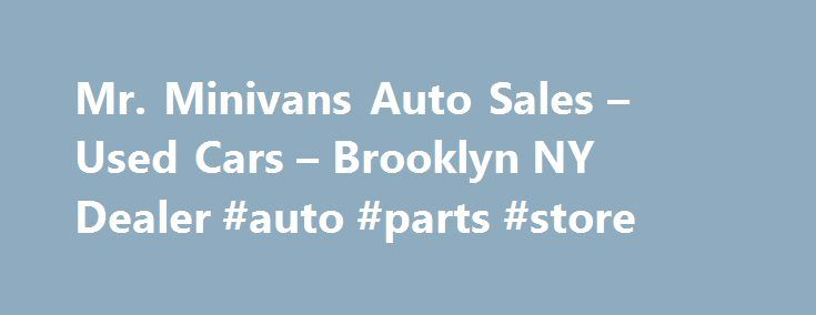 Mr. Minivans Auto Sales – Used Cars – Brooklyn NY Dealer #auto #parts #store http://auto.remmont.com/mr-minivans-auto-sales-used-cars-brooklyn-ny-dealer-auto-parts-store/  #used minivans # Mr. Minivans Auto Sales – Brooklyn NY, 11230 we sell quality pre owned cars trucks minivans. we offer low interest rate financing we sell extended warranties we have the largest selection of used and new cars trucks vans we specialize in toyota honda ford dodge kia hyundia nissan all japanease brands ,from…
