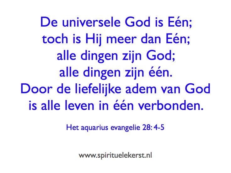 De universele God is Eén; toch is Hij meer dan Eén; alle dingen zijn God; alle dingen zijn één. Door de liefelijke adem van God is alle leven in één verbonden.   Het aquarius evangelie 28: 4-5