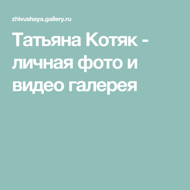 Татьяна Котяк - личная фото и видео галерея