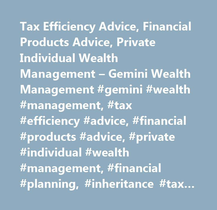 Tax Efficiency Advice, Financial Products Advice, Private Individual Wealth Management – Gemini Wealth Management #gemini #wealth #management, #tax #efficiency #advice, #financial #products #advice, #private #individual #wealth #management, #financial #planning, #inheritance #tax #planning #advice, #wealth #protection #advice, #financial #investment #advice, #long #term #elderly #care, #mortgage #advice #uk, #pension #and #investment #advice, #income #plan #protection, #making #a #will…
