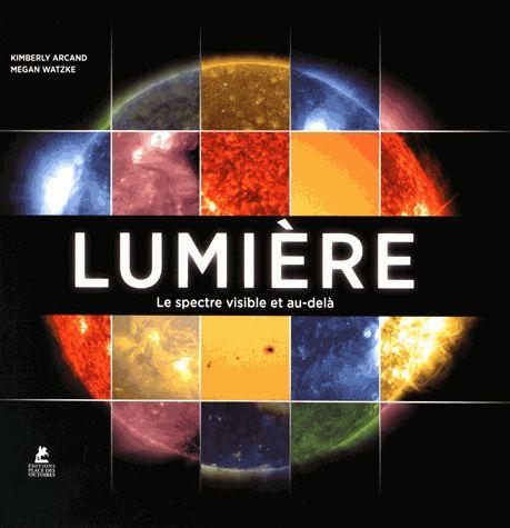 Lumière : le spectre visible et au-delà / Kimberly Arcand,      Megan Watzke ; traduit de l'anglais par Julie Fillatre. http://scd.summon.serialssolutions.com/search?s.q=isbn:(9782809914375)