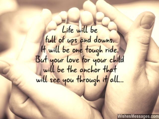 Such an inspirational and a sweet message for new parents! Life will be full of ups and downs. It will be one tough ride. But your love for your child will be the anchor that will see you through it all. via WishesMessages.com