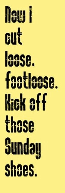 You gotta cut loose, footloose. Kick off those Sunday shows... love this song