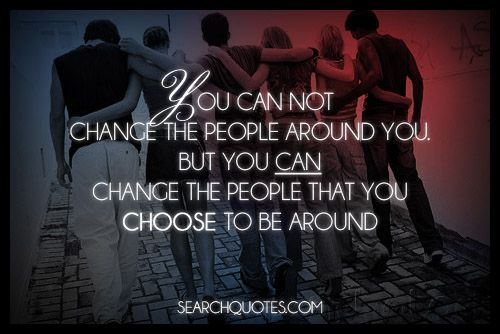 You can not change the people around you. But you can change the people that you choose to be around. Some people are just toxic to your life, and it doesn't mean that they are bad people. It just means that your lives are going in two different directions, and that the only way you both can live your best lives is to split apart so that you both may have room to grow.