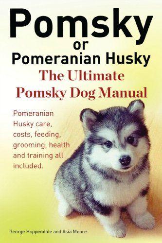 Pomsky or Pomeranian Husky. The Ultimate Pomsky Dog Manual. Pomeranian Husky care, costs, feeding, grooming, health and training all included.