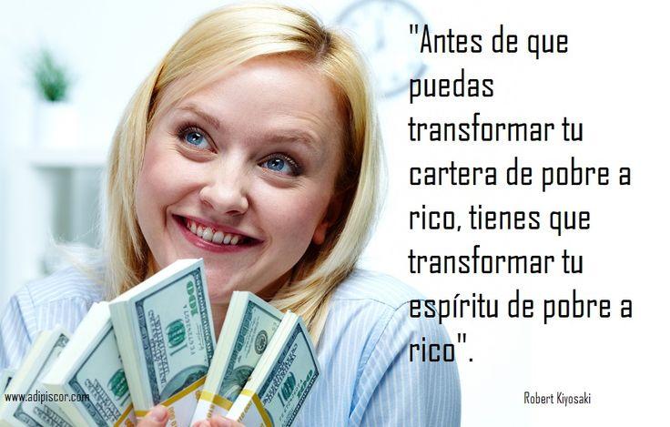 """""""Antes de que puedas transformar tu cartera de pobre a rico, tienes que transformar tu espíritu de pobre a rico"""". Robert Kiyosaki."""