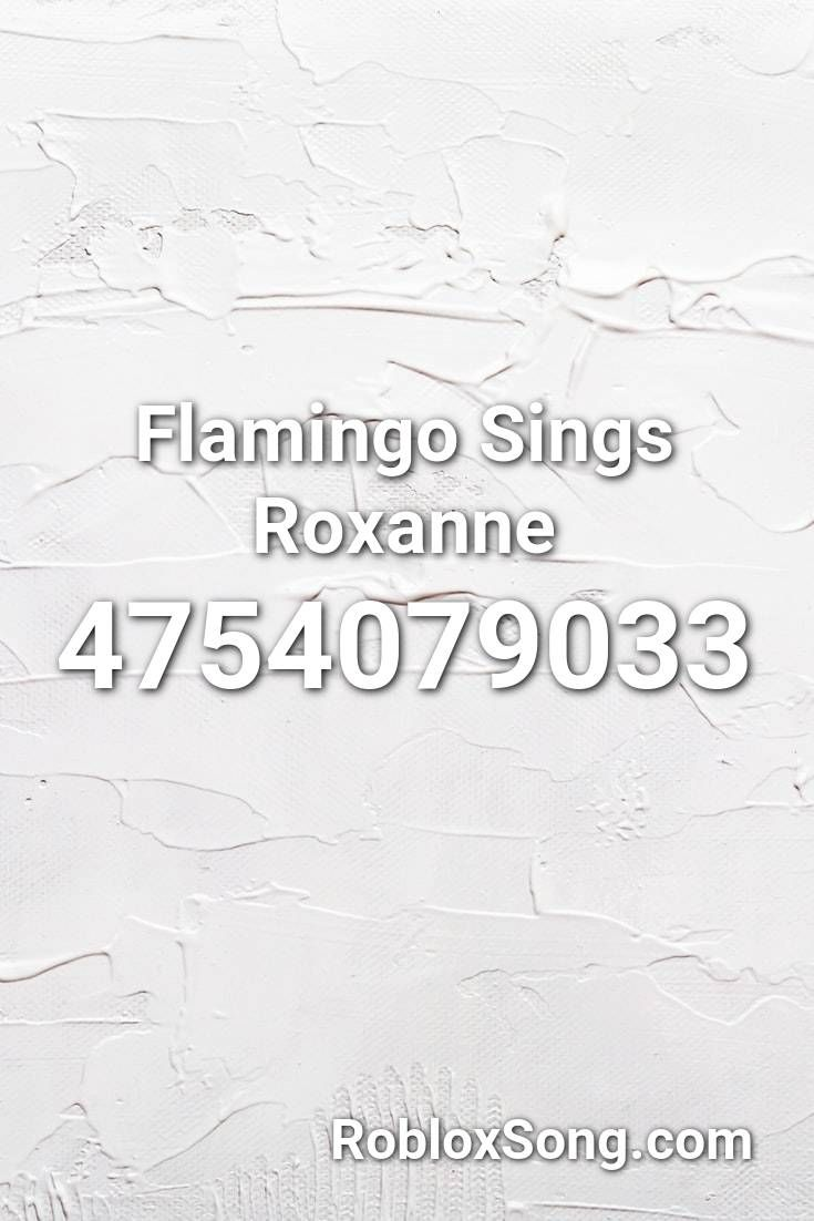 Flamingo Sings Roxanne Roblox Id Roblox Music Codes In 2020