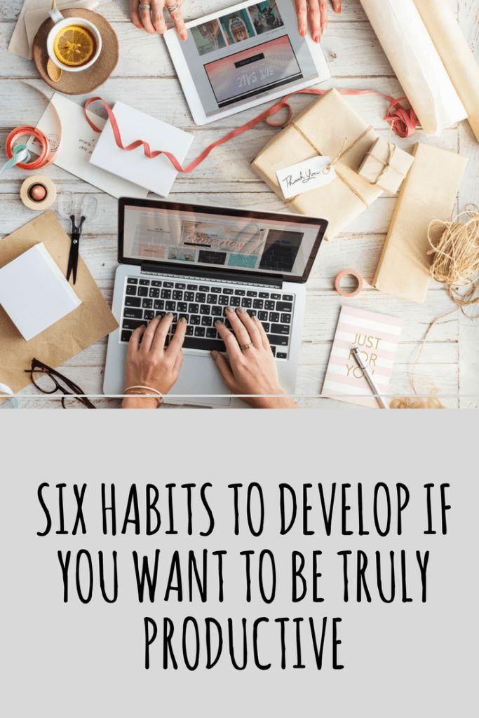 Six Habits To Develop If You Want To Be Truly Productive