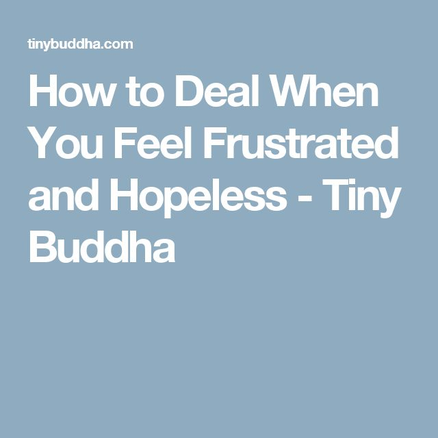 How to Deal When You Feel Frustrated and Hopeless - Tiny Buddha