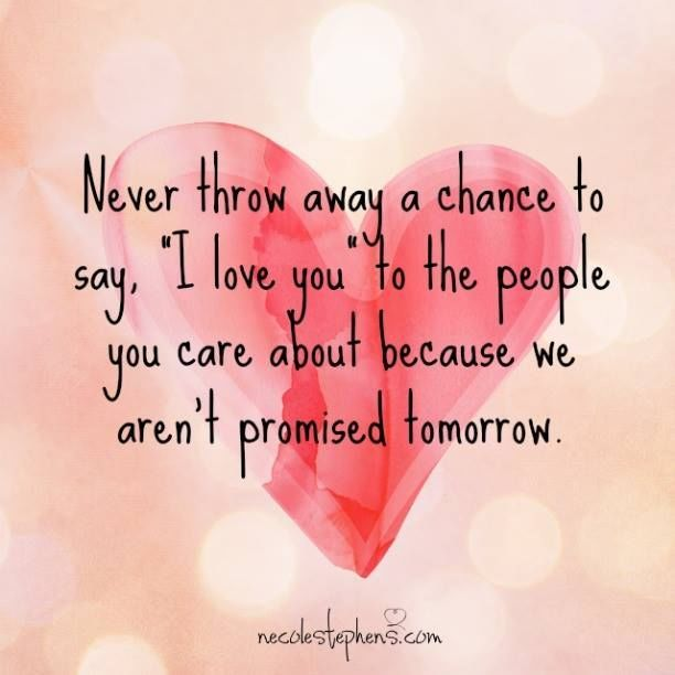 Never Throw Away  Chance To Say I Love You To The People You Care About Because Tomorrow Is Never Promised