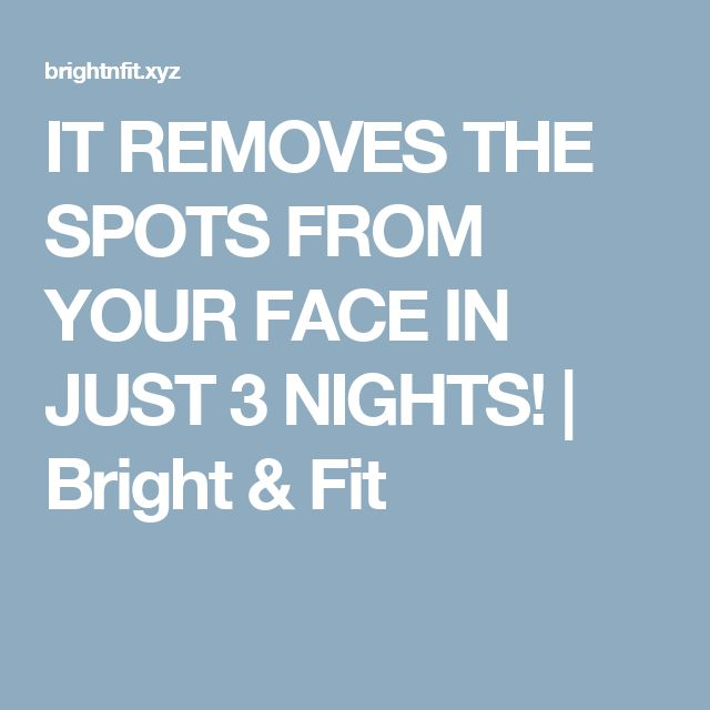 IT REMOVES THE SPOTS FROM YOUR FACE IN JUST 3 NIGHTS!  |  Bright & Fit